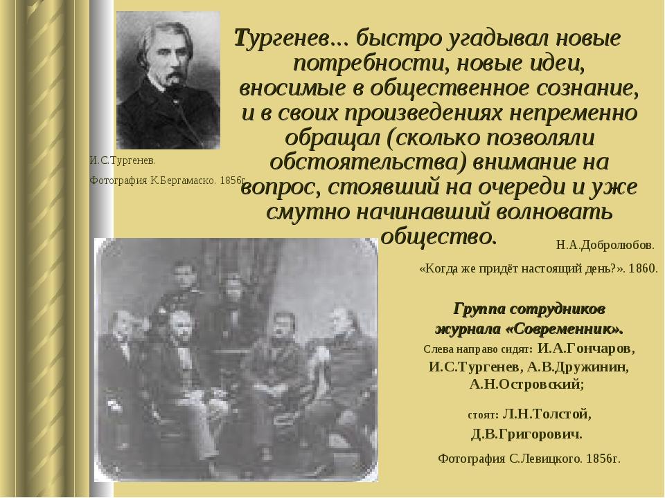 Тургенев... быстро угадывал новые потребности, новые идеи, вносимые в обществ...
