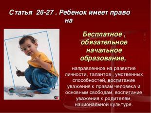 Статья 26-27 . Ребенок имеет право на Бесплатное , обязательное начальное обр