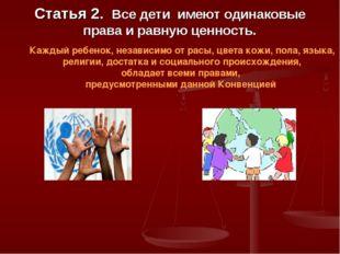Статья 2. Все дети имеют одинаковые права и равную ценность. Каждый ребенок,