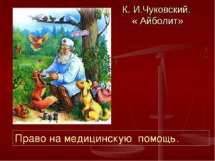 К. И.Чуковский. « Айболит» Право на медицинскую помощь.