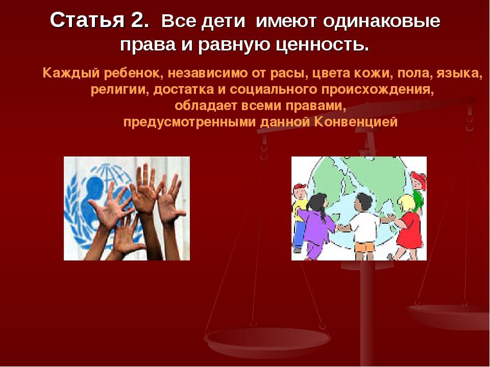 Статья 2. Все дети имеют одинаковые права и равную ценность. Каждый ребенок,...