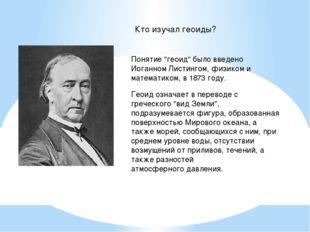 """Кто изучал геоиды? Понятие """"геоид"""" было введено Иоганном Листингом, физиком и"""