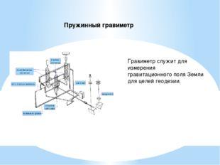 Пружинный гравиметр Гравиметр служит для измерения гравитационного поля Земли