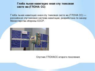 Глоба́льная навигацио́нная спу́тниковая систе́ма (ГЛОНА́СС) — российская спут