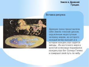 Древние греки представляли себе Землю плоским диском, окружённым недоступным
