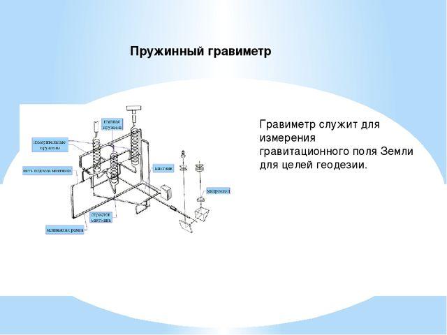 Пружинный гравиметр Гравиметр служит для измерения гравитационного поля Земли...