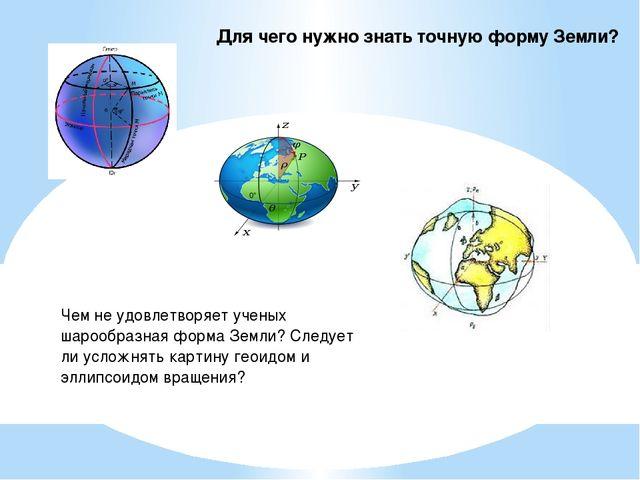 Чем не удовлетворяет ученых шарообразная форма Земли? Следует ли усложнять ка...