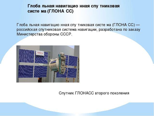 Глоба́льная навигацио́нная спу́тниковая систе́ма (ГЛОНА́СС) — российская спут...