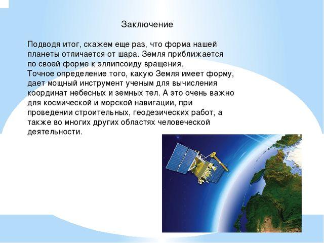 Заключение Подводя итог, скажем еще раз, что форма нашей планеты отличается о...