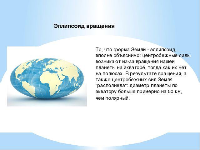 То, что форма Земли - эллипсоид, вполне объяснимо: центробежные силы возникаю...
