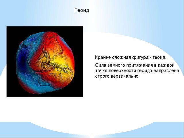 Геоид Крайне сложная фигура - геоид. Сила земного притяжения в каждой точке п...