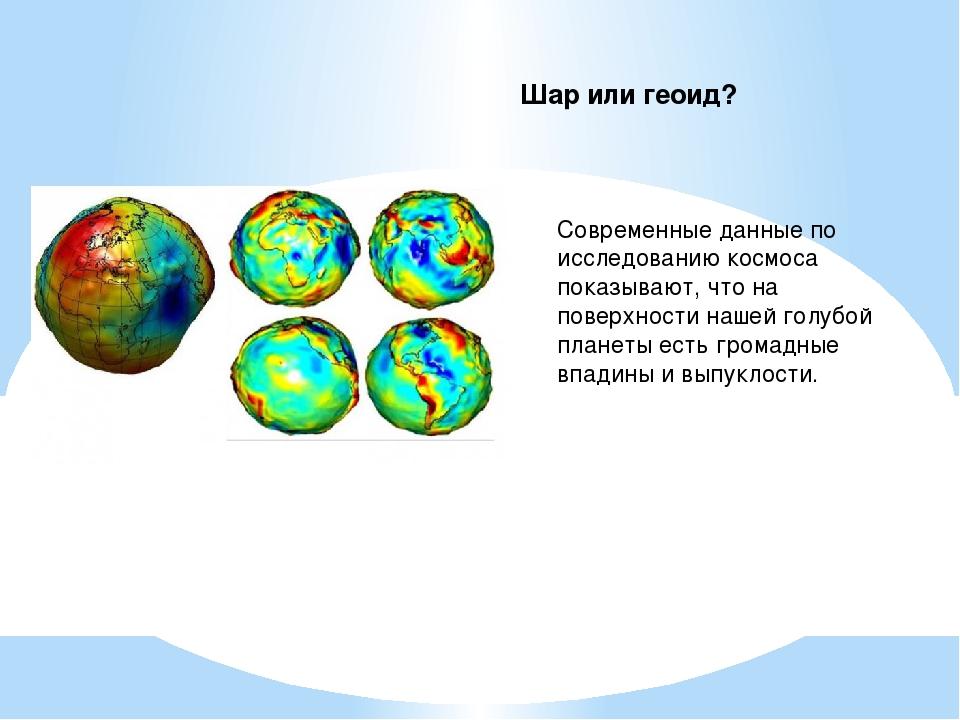 Шар или геоид? Современные данные по исследованию космоса показывают, что на...