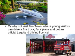 Or why not visit Fun Town, where young visitors can drive a fire truck, fly a