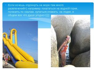 Если хочешь отдохнуть на море-там много развлечений=) например покататься на