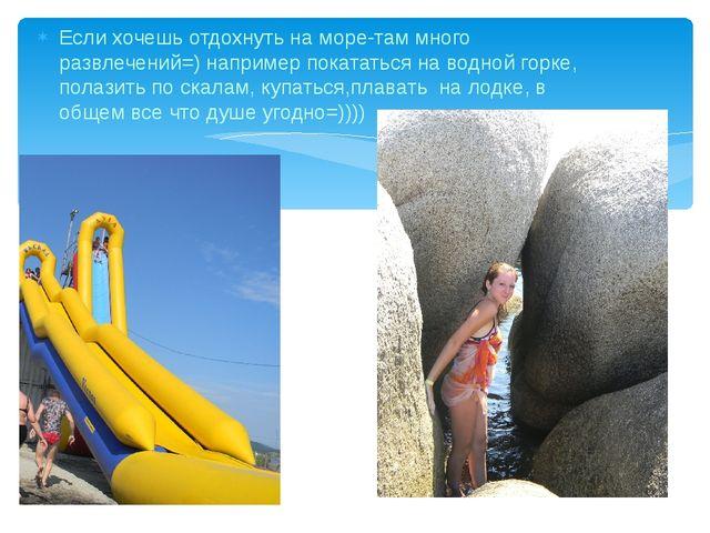 Если хочешь отдохнуть на море-там много развлечений=) например покататься на...