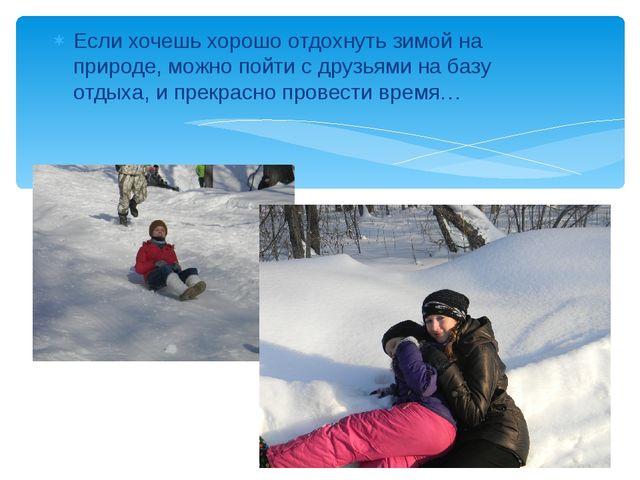 Если хочешь хорошо отдохнуть зимой на природе, можно пойти с друзьями на базу...