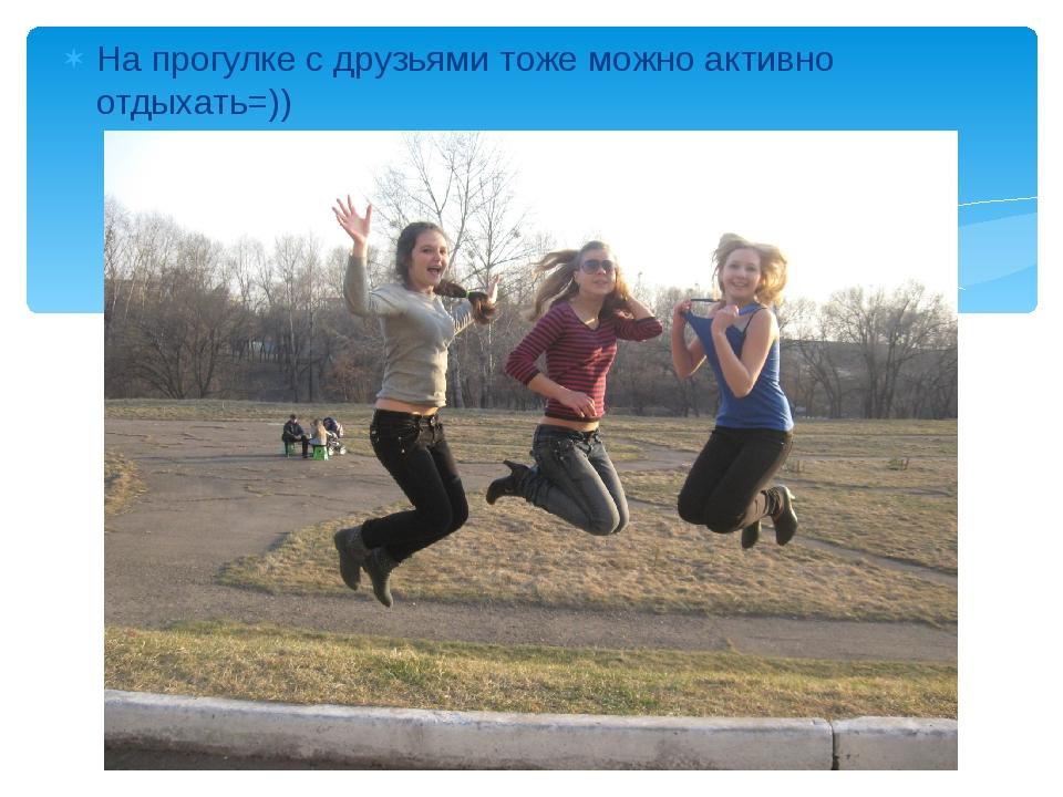 На прогулке с друзьями тоже можно активно отдыхать=))