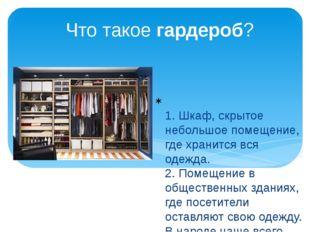 Что такое гардероб? 1. Шкаф, скрытое небольшое помещение, где хранится вся од