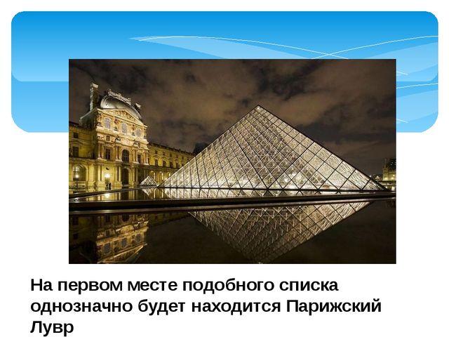 На первом месте подобного списка однозначно будет находится Парижский Лувр