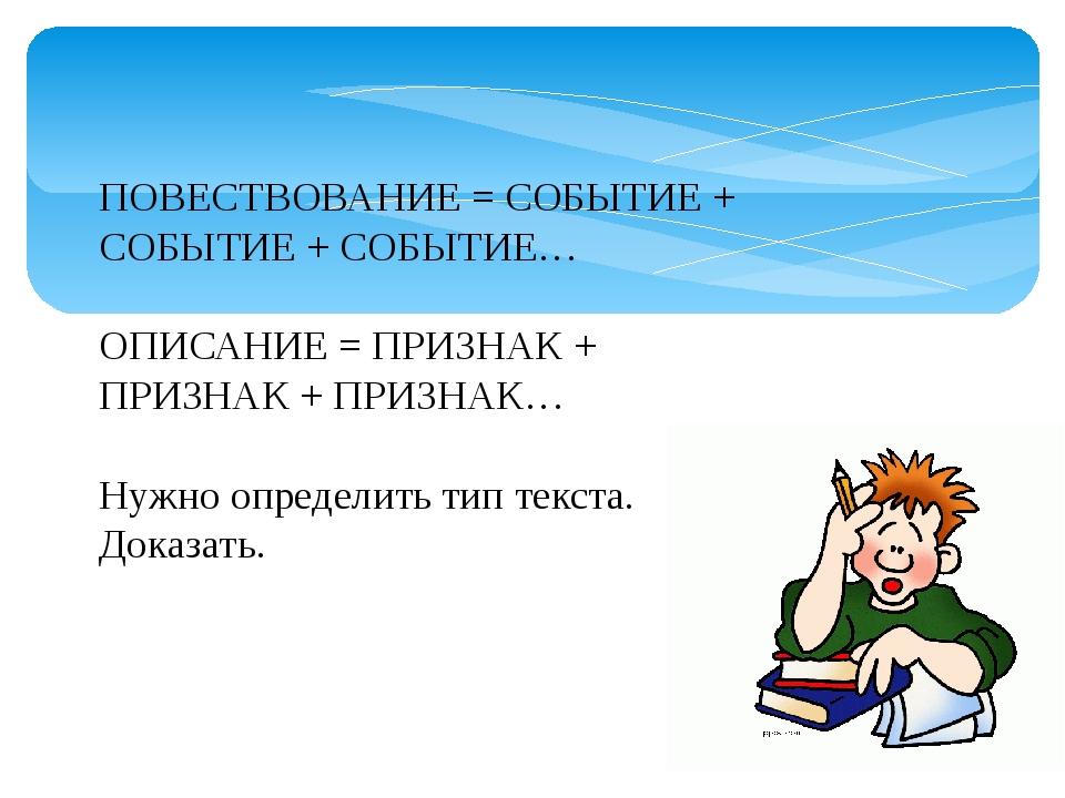 ПОВЕСТВОВАНИЕ = СОБЫТИЕ + СОБЫТИЕ + СОБЫТИЕ…  ОПИСАНИЕ = ПРИЗНАК + ПРИЗНАК...