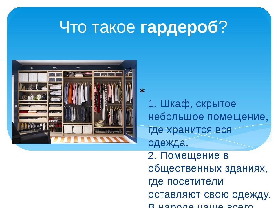 Что такое гардероб? 1. Шкаф, скрытое небольшое помещение, где хранится вся од...