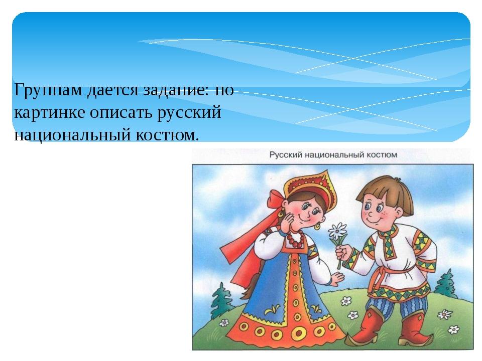Группам дается задание: по картинке описать русский национальный костюм.