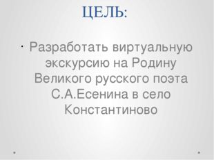 ЦЕЛЬ: Разработать виртуальную экскурсию на Родину Великого русского поэта С.А