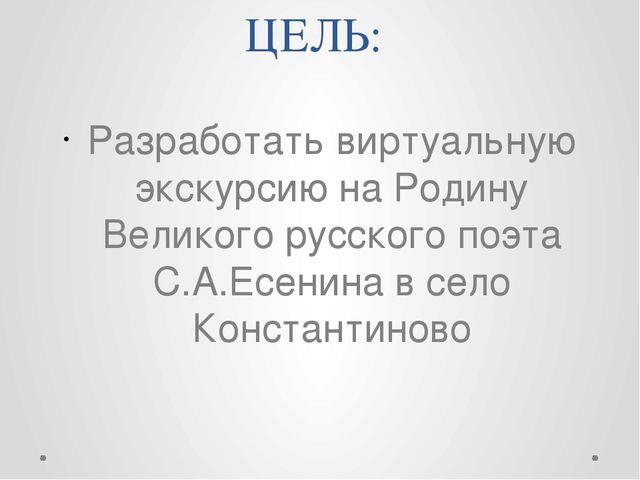 ЦЕЛЬ: Разработать виртуальную экскурсию на Родину Великого русского поэта С.А...