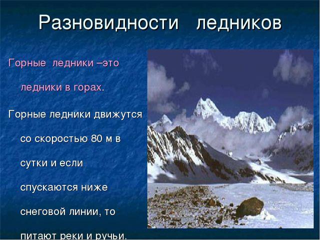 Разновидности ледников Горные ледники –это ледники в горах. Горные ледники дв...