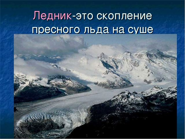 Ледник-это скопление пресного льда на суше