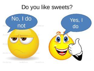 Do you like sweets? Yes, I do. No, I do not