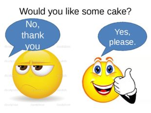 Would you like some cake? No, thank you Yes, please.