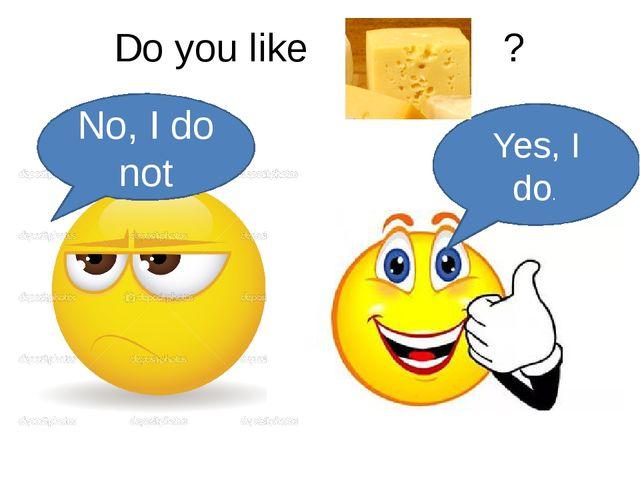 Do you like ? Yes, I do. No, I do not