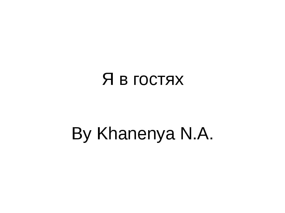 Я в гостях By Khanenya N.A.