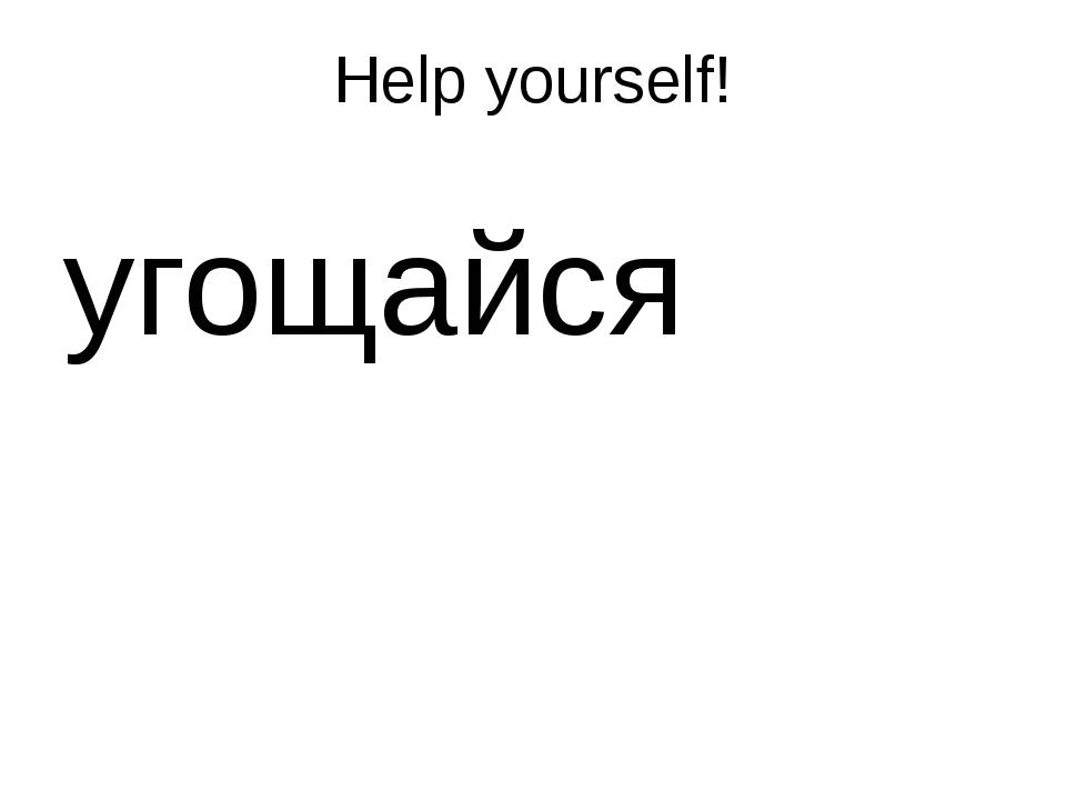 Help yourself! угощайся