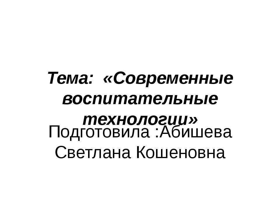 Тема: «Современные воспитательные технологии» Подготовила :Абишева Светлана К...