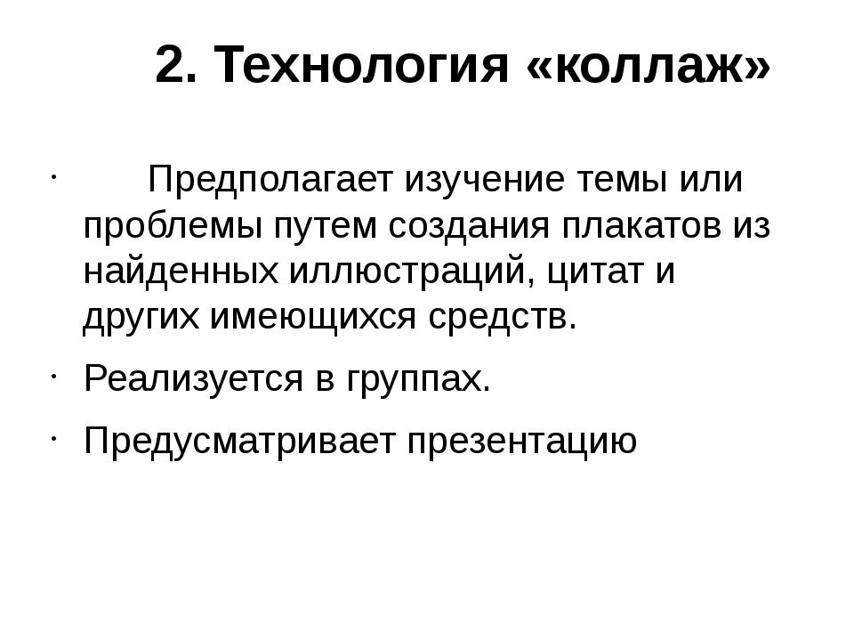 2. Технология «коллаж»  Предполагает изучение темы или проблемы пут...