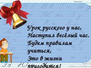 Урок русского у нас, Наступил весёлый час. Будем правилам учиться, Это в ж