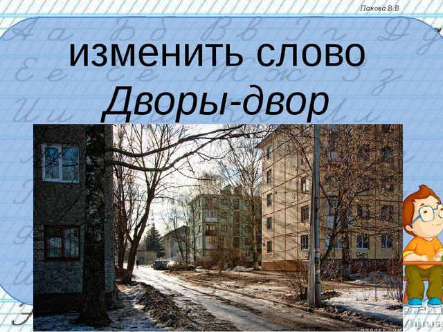 изменить слово Дворы-двор Панова В.В.