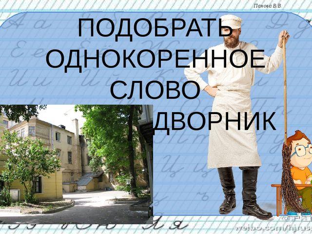 ПОДОБРАТЬ ОДНОКОРЕННОЕ СЛОВО ДВОРЫ - ДВОРНИК Панова В.В.