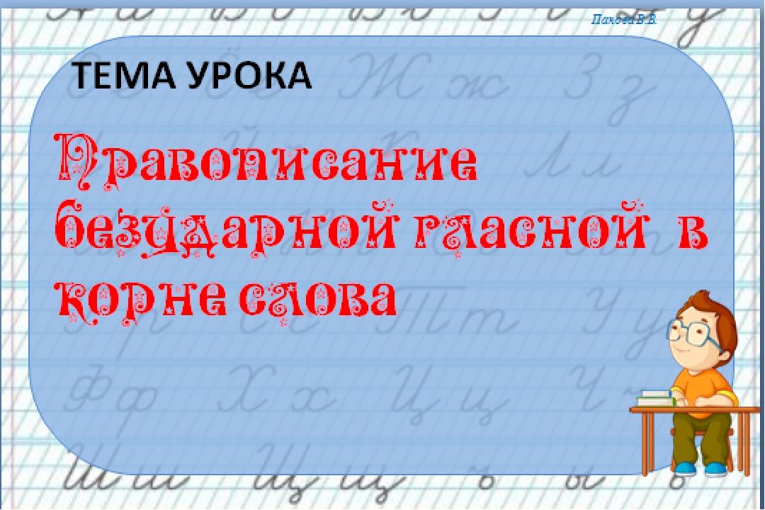 Тема урока Правописание безударной гласной в корне слова Панова В.В.