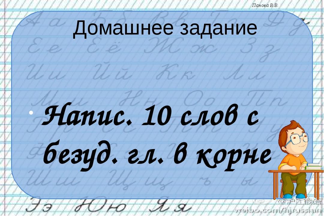Домашнее задание Напис. 10 слов с безуд. гл. в корне Панова В.В.
