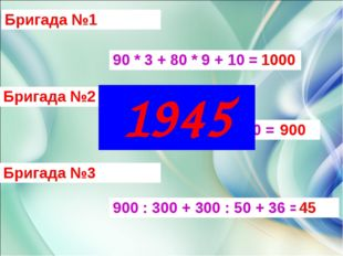 Бригада №1 Бригада №2 Бригада №3 90 * 3 + 80 * 9 + 10 = 70 * 80 + 90 * 5 – 14