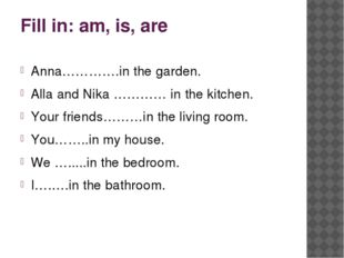Fill in: am, is, are Anna………….in the garden. Alla and Nika ………… in the kitche