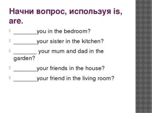 Начни вопрос, используя is, are. _______you in the bedroom? _______your siste