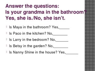 Answer the questions: Is your grandma in the bathroom? Yes, she is./No, she i