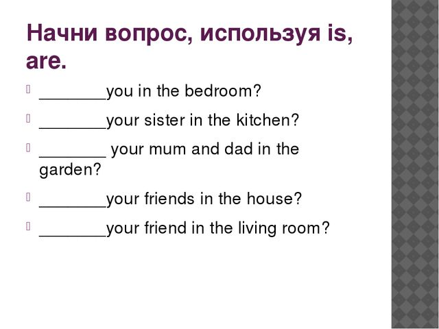 Начни вопрос, используя is, are. _______you in the bedroom? _______your siste...