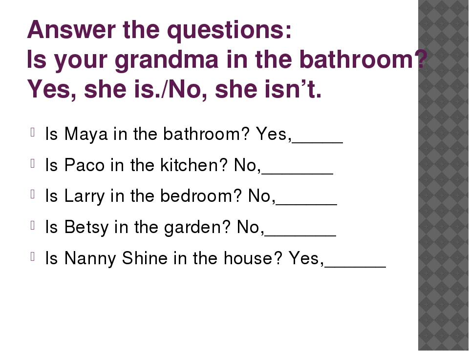 Answer the questions: Is your grandma in the bathroom? Yes, she is./No, she i...