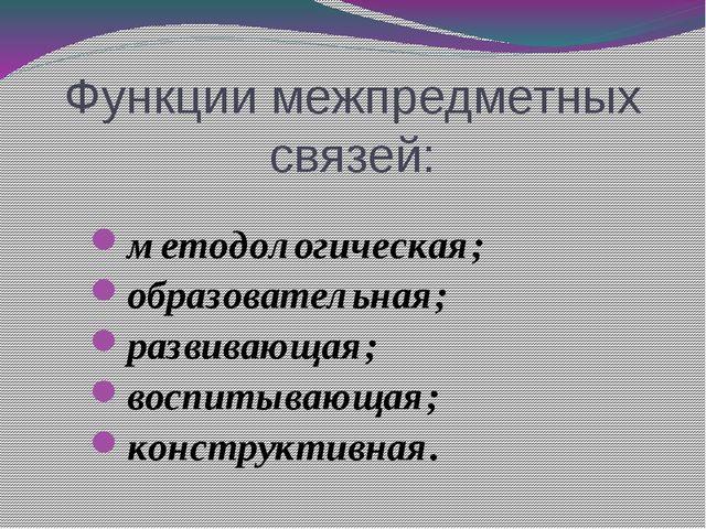 Функции межпредметных связей: методологическая; образовательная; развивающая;...