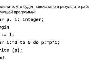 Определите, что будет напечатано в результате работы следующей программы: var